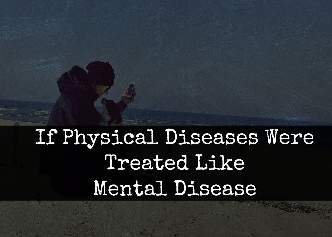 If Physical Diseases Were Treated Like Mental Diseases