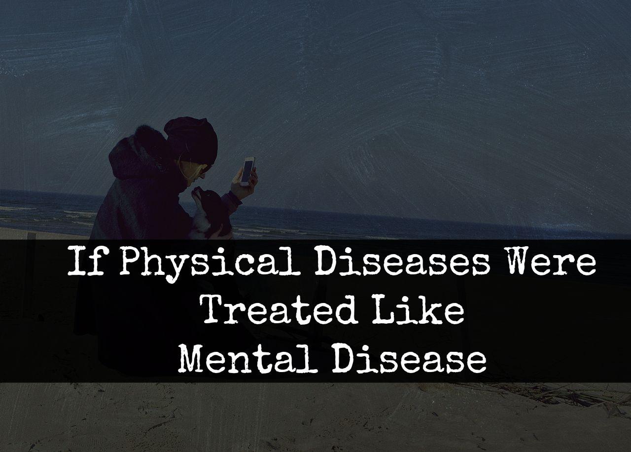 If Physical Diseases Were Treated Like Mental Diseases