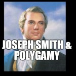 Some Thoughts for LDS Members Who are Surprised and Upset about Joseph Smith's Polygamy