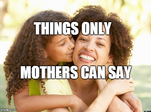 Things Only a Mother Can Say / Do