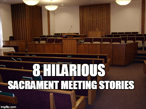 8 Sacrament Meeting You Wish You Could Have Attended