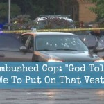 "Ambushed Cop: ""God Told Me To Put On That Vest"""