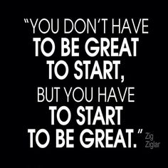 you don't have to be great to start, but you have to start to be great zig ziglar