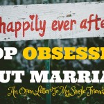 Stop Obsessing About Marriage! An Open Letter To My Single Friends.