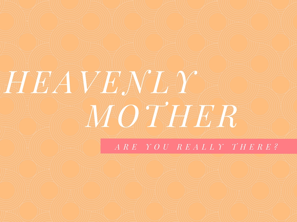 Heavenly Mother, Are You Really There? An In Depth Look Into Our Heavenly Mother