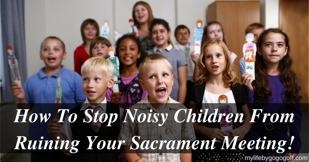 How To Stop Noisy Children From Ruining Your Sacrament Meeting!